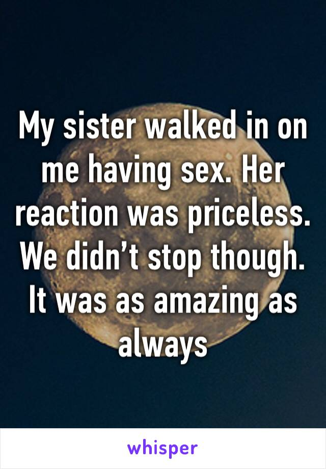 My sister walked in on me having sex. Her reaction was priceless. We didn't stop though. It was as amazing as always