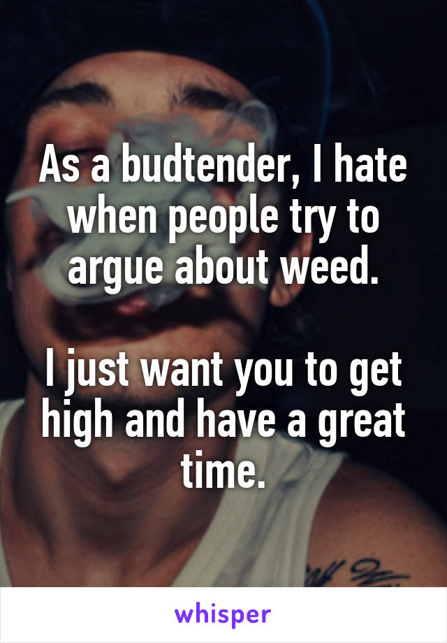 As a budtender, I hate when people try to argue about weed.  I just want you to get high and have a great time.