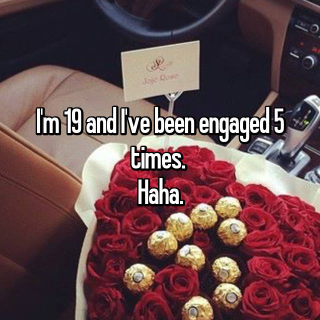 I'm 19 and I've been engaged 5 times.  Haha.