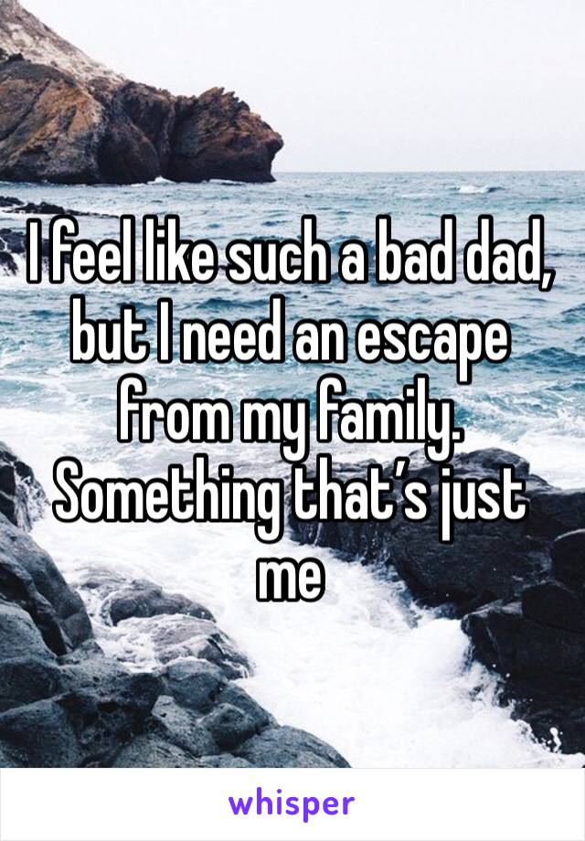 I feel like such a bad dad, but I need an escape from my family. Something that's just me
