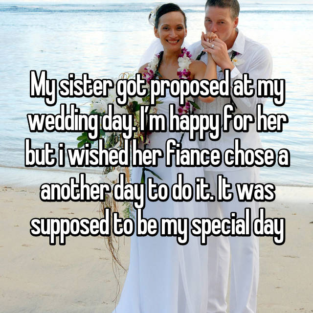 My sister got proposed at my wedding day. I'm happy for her but i wished her fiance chose a another day to do it. It was supposed to be my special day