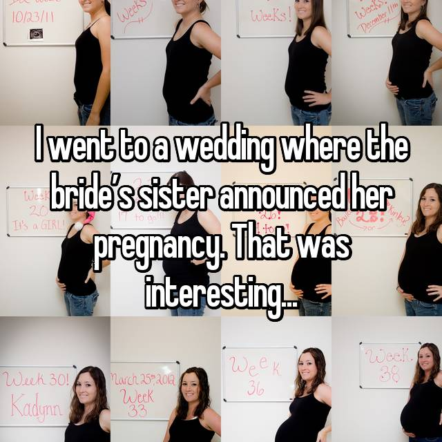 I went to a wedding where the bride's sister announced her pregnancy. That was interesting...