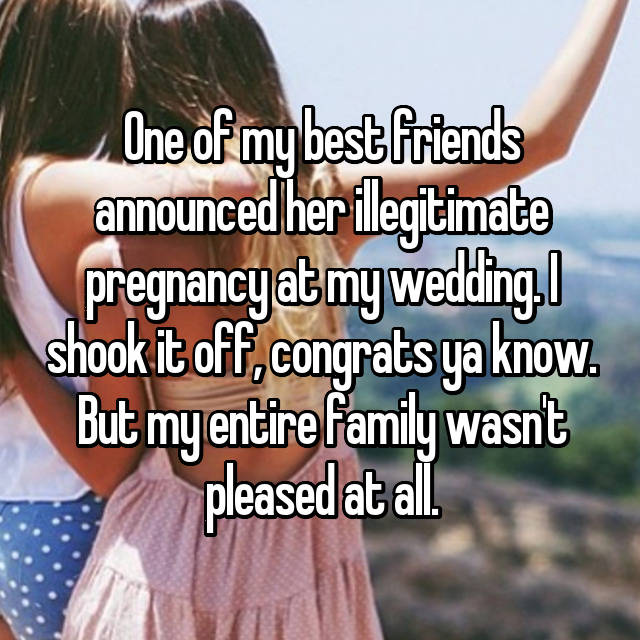 One of my best friends announced her illegitimate pregnancy at my wedding. I shook it off, congrats ya know. But my entire family wasn't pleased at all.