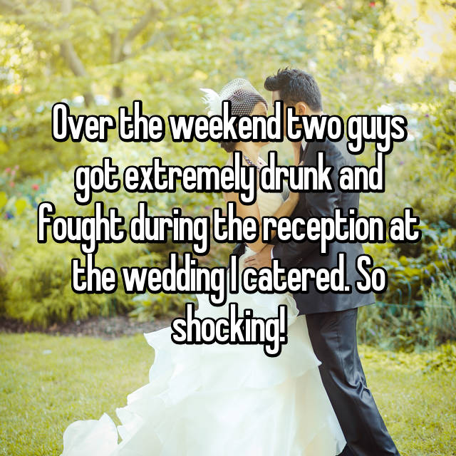 Over the weekend two guys got extremely drunk and fought during the reception at the wedding I catered. So shocking!