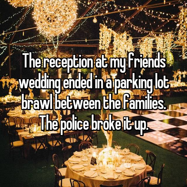 The reception at my friends wedding ended in a parking lot brawl between the families. The police broke it up.
