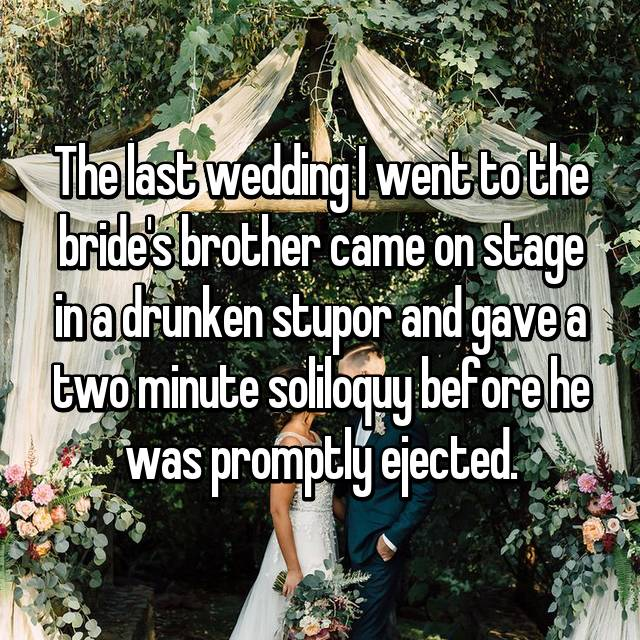 The last wedding I went to the bride's brother came on stage in a drunken stupor and gave a two minute soliloquy before he was promptly ejected.