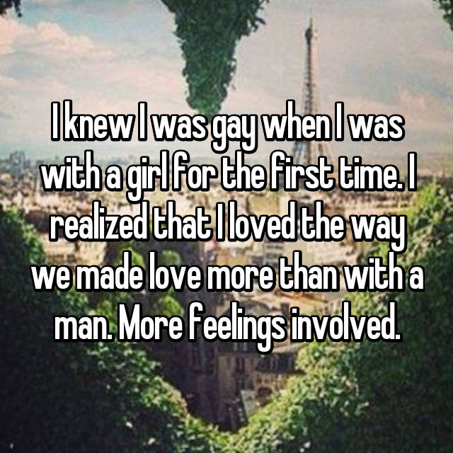 I knew I was gay when I was with a girl for the first time. I realized that I loved the way we made love more than with a man. More feelings involved.