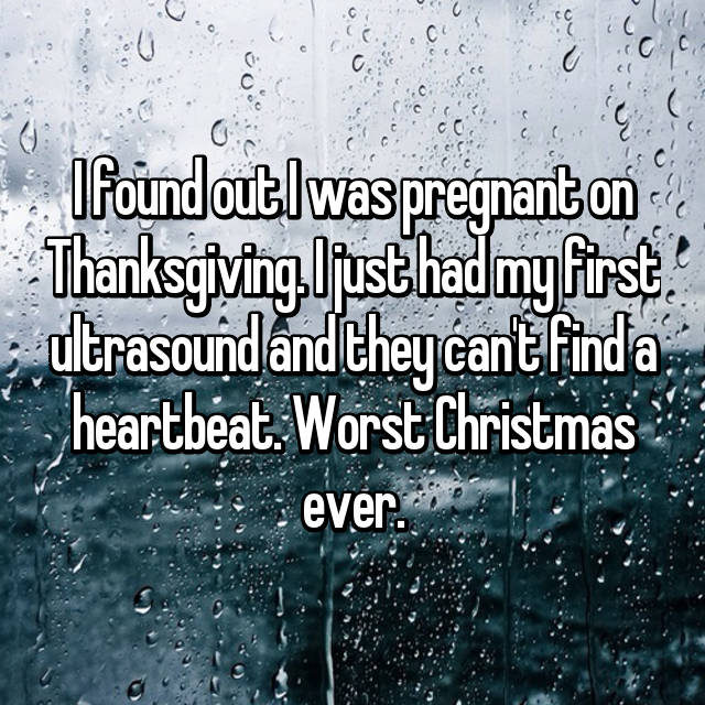 I found out I was pregnant on Thanksgiving. I just had my first ultrasound and they can't find a heartbeat. Worst Christmas ever.