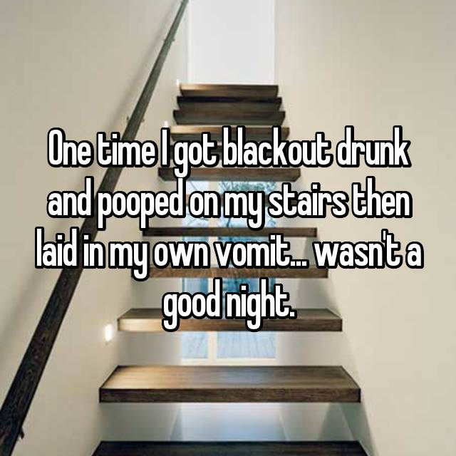 One time I got blackout drunk and pooped on my stairs then laid in my own vomit... wasn't a good night.