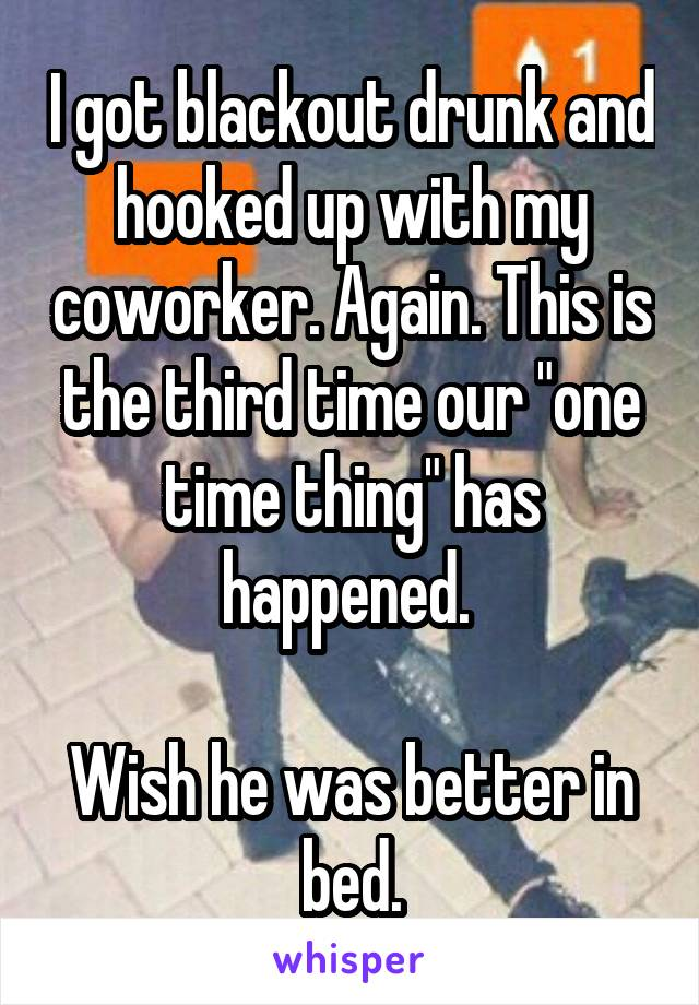 """I got blackout drunk and hooked up with my coworker. Again. This is the third time our """"one time thing"""" has happened.   Wish he was better in bed."""