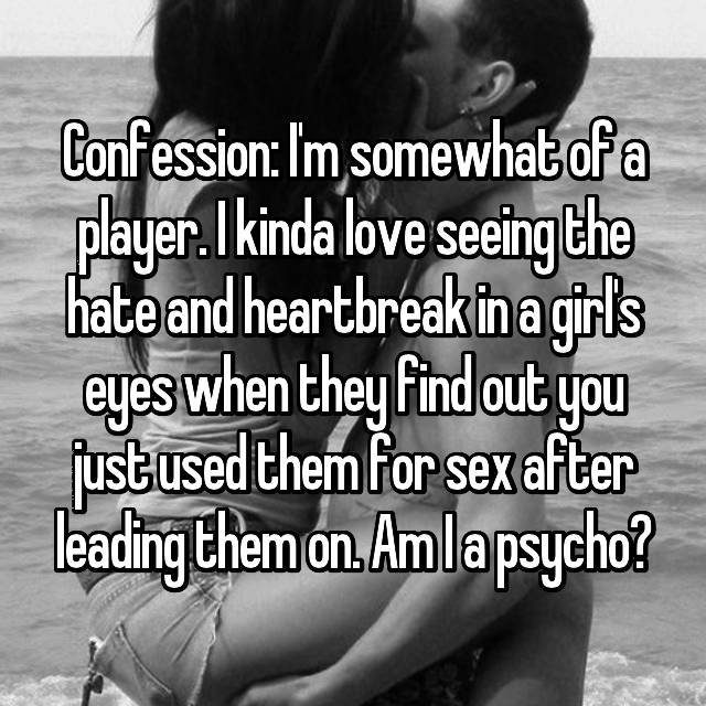 Confession: I'm somewhat of a player. I kinda love seeing the hate and heartbreak in a girl's eyes when they find out you just used them for sex after leading them on. Am I a psycho?