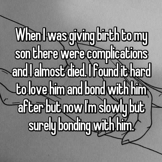 When I was giving birth to my son there were complications and I almost died. I found it hard to love him and bond with him after but now I'm slowly but surely bonding with him.