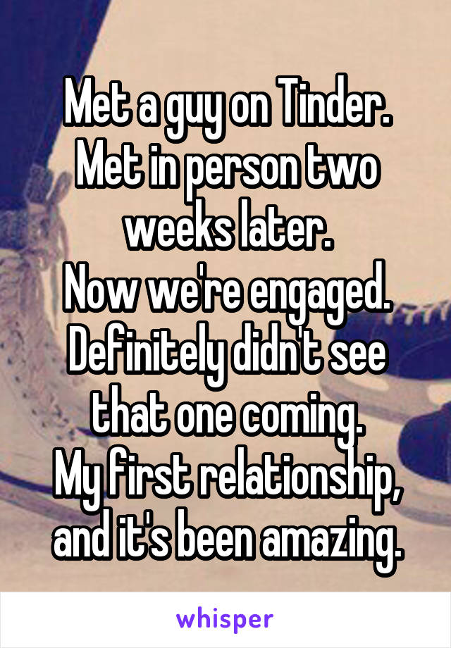 Met a guy on Tinder. Met in person two weeks later. Now we're engaged. Definitely didn't see that one coming. My first relationship, and it's been amazing.