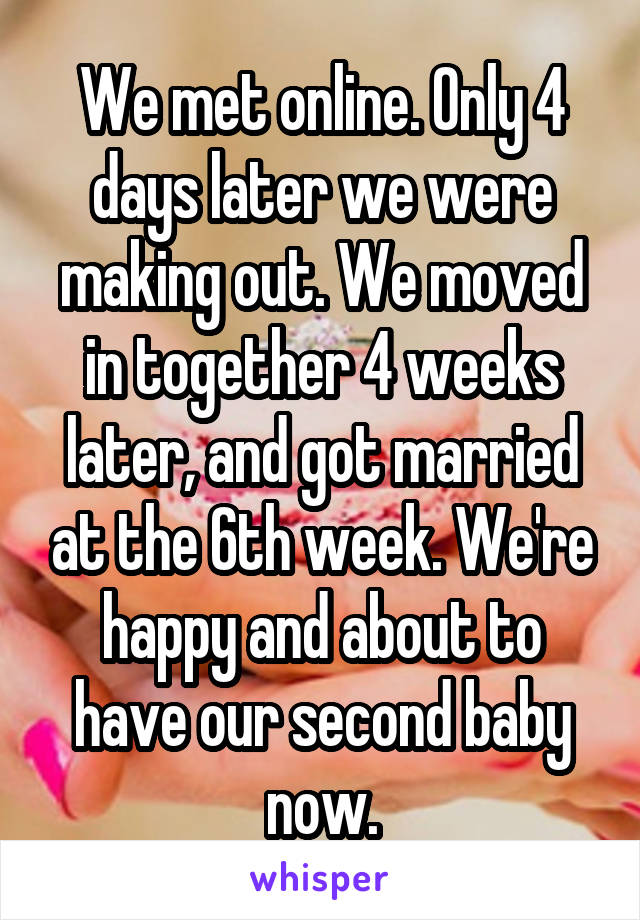 We met online. Only 4 days later we were making out. We moved in together 4 weeks later, and got married at the 6th week. We're happy and about to have our second baby now.