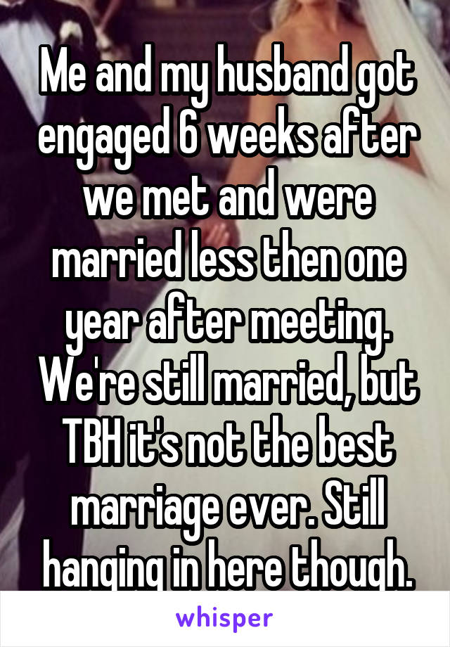 Me and my husband got engaged 6 weeks after we met and were married less then one year after meeting. We're still married, but TBH it's not the best marriage ever. Still hanging in here though.