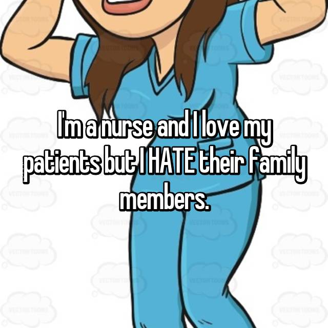 I'm a nurse and I love my patients but I HATE their family members.