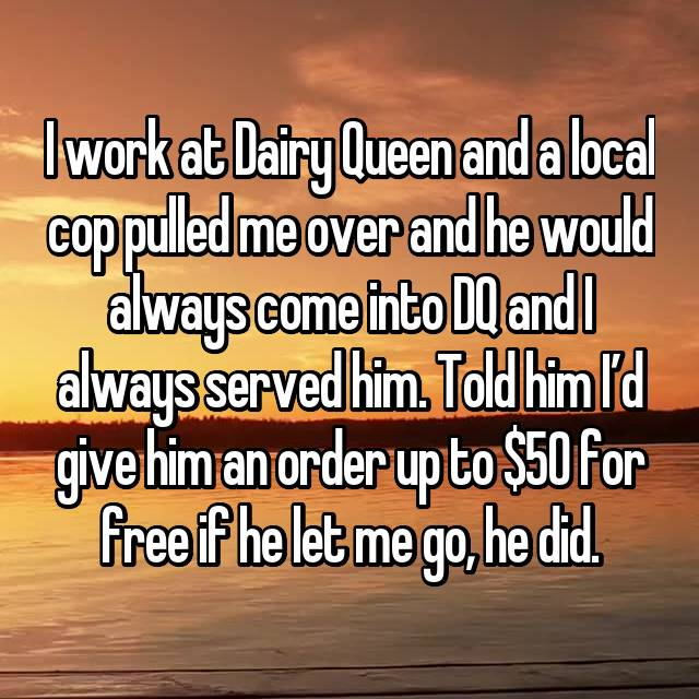 I work at Dairy Queen and a local cop pulled me over and he would always come into DQ and I always served him. Told him I'd give him an order up to $50 for free if he let me go, he did.