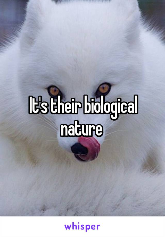 It's their biological nature