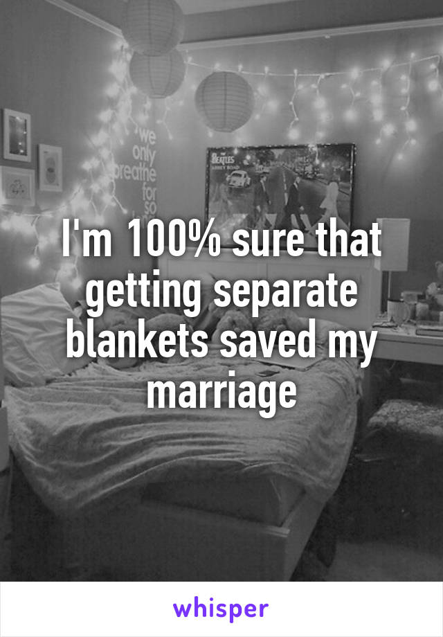 I'm 100% sure that getting separate blankets saved my marriage
