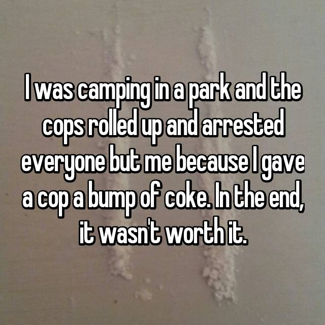 I was camping in a park and the cops rolled up and arrested everyone but me because I gave a cop a bump of coke. In the end, it wasn't worth it.