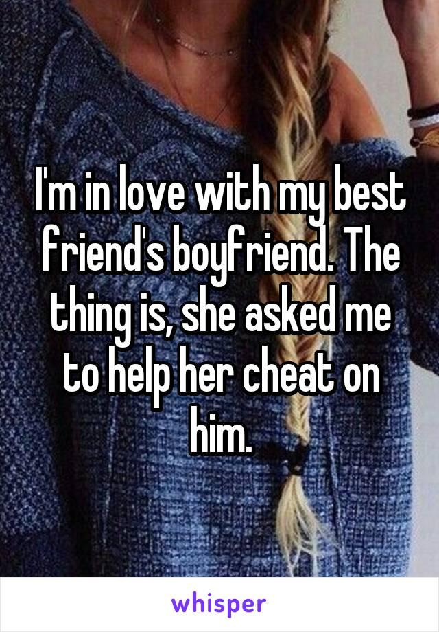 I'm in love with my best friend's boyfriend. The thing is, she asked me to help her cheat on him.