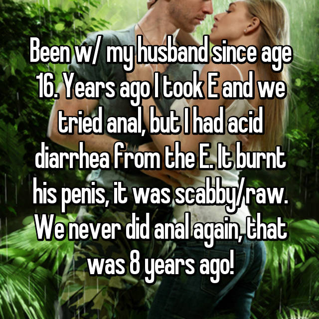 Been w/ my husband since age 16. Years ago I took E and we tried anal, but I had acid diarrhea from the E. It burnt his penis, it was scabby/raw. We never did anal again, that was 8 years ago!