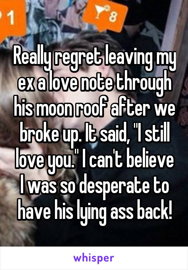 """Really regret leaving my ex a love note through his moon roof after we broke up. It said, """"I still love you."""" I can't believe I was so desperate to have his lying ass back!"""