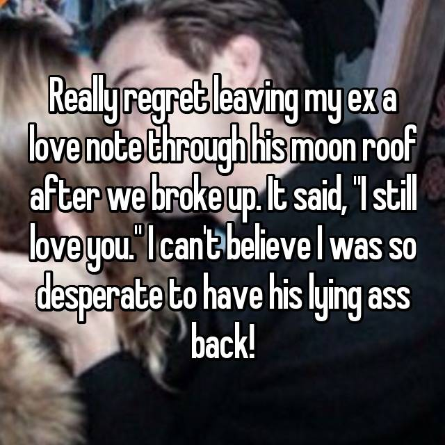 "Really regret leaving my ex a love note through his moon roof after we broke up. It said, ""I still love you."" I can't believe I was so desperate to have his lying ass back!"