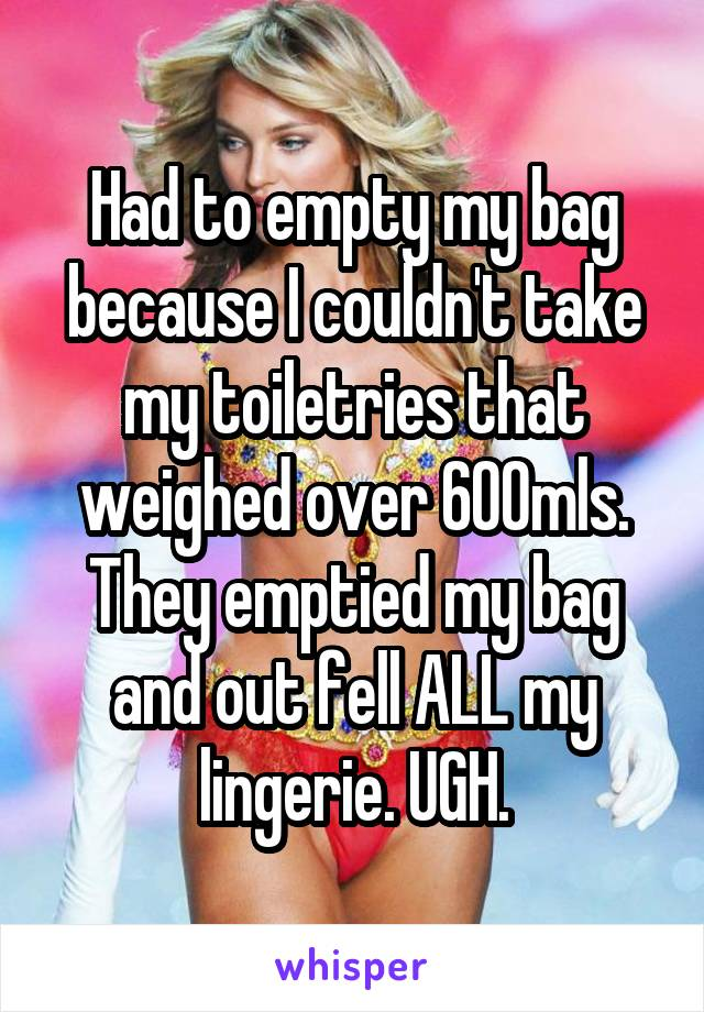 Had to empty my bag because I couldn't take my toiletries that weighed over 600mls. They emptied my bag and out fell ALL my lingerie. UGH.