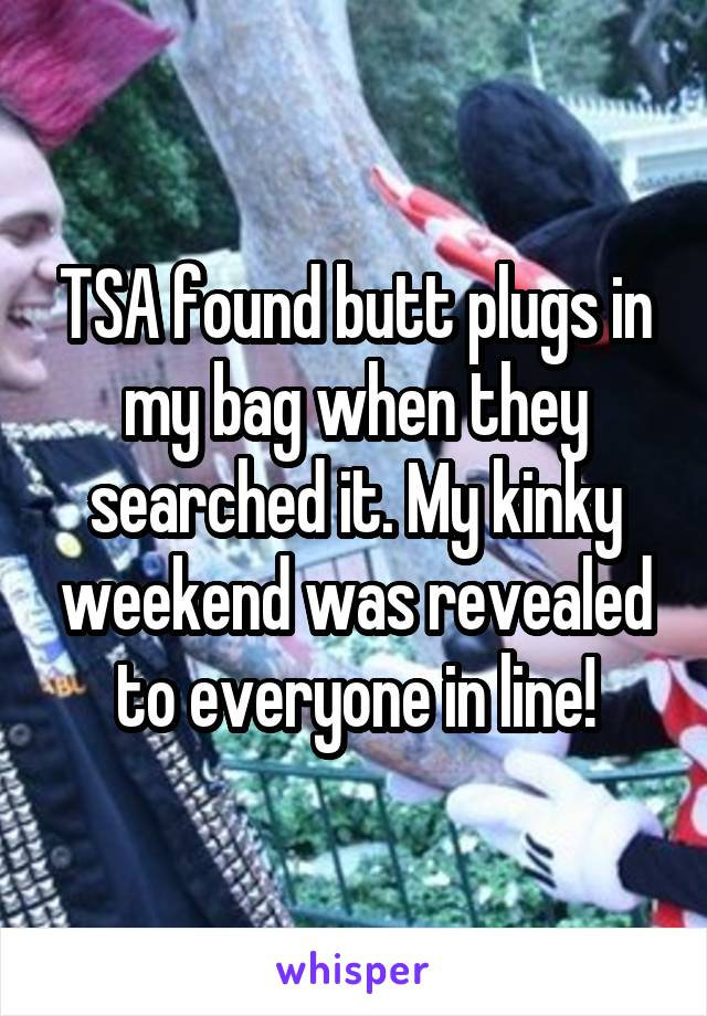 TSA found butt plugs in my bag when they searched it. My kinky weekend was revealed to everyone in line!