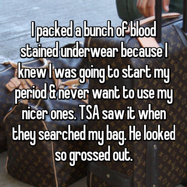 I packed a bunch of blood stained underwear because I knew I was going to start my period & never want to use my nicer ones. TSA saw it when they searched my bag. He looked so grossed out.