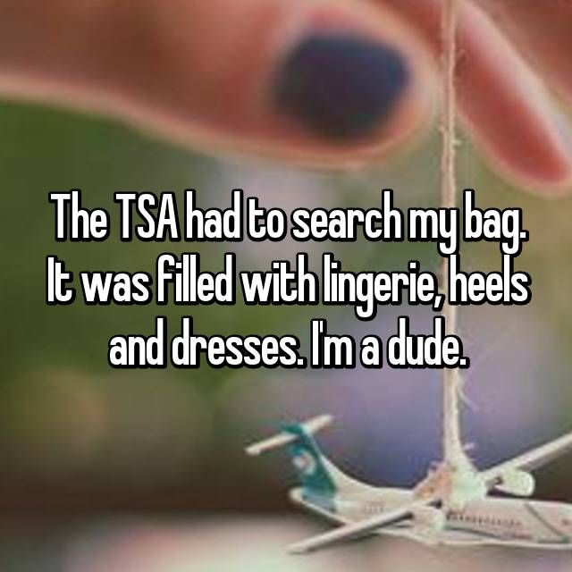 The TSA had to search my bag. It was filled with lingerie, heels and dresses. I'm a dude.