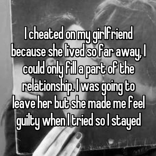 I cheated on my girlfriend because she lived so far away, I could only fill a part of the relationship. I was going to leave her but she made me feel guilty when I tried so I stayed