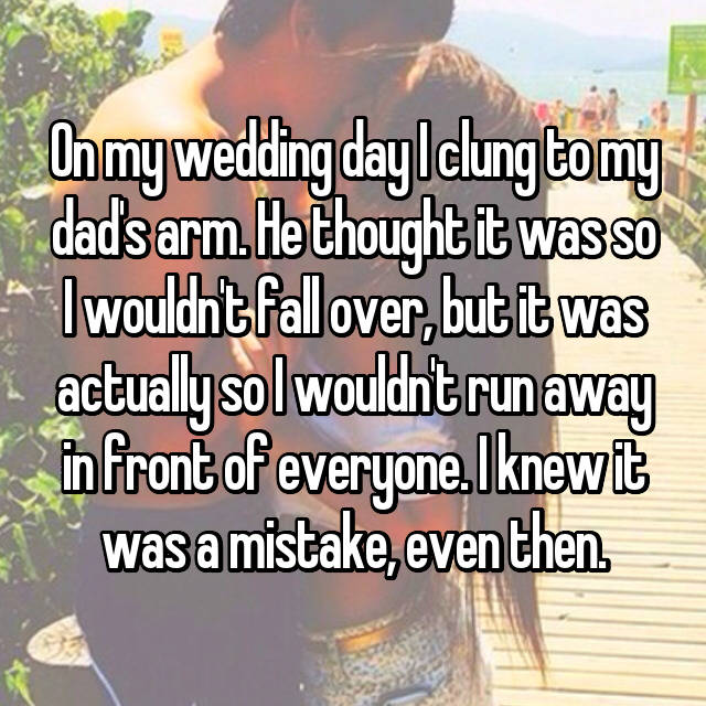 On my wedding day I clung to my dad's arm. He thought it was so I wouldn't fall over, but it was actually so I wouldn't run away in front of everyone. I knew it was a mistake, even then.