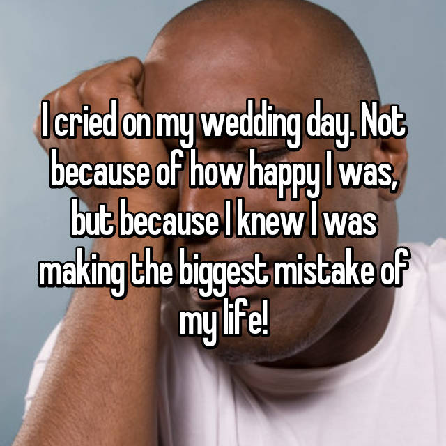 I cried on my wedding day. Not because of how happy I was, but because I knew I was making the biggest mistake of my life!
