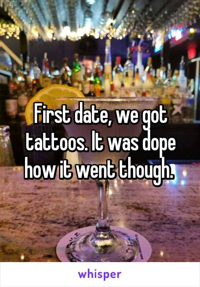 First date, we got tattoos. It was dope how it went though.