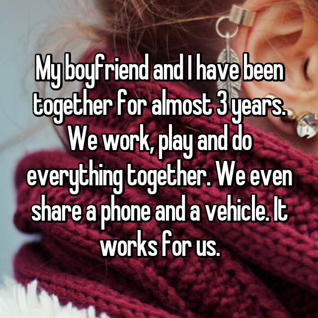 My boyfriend and I have been together for almost 3 years. We work, play and do everything together. We even share a phone and a vehicle. It works for us.