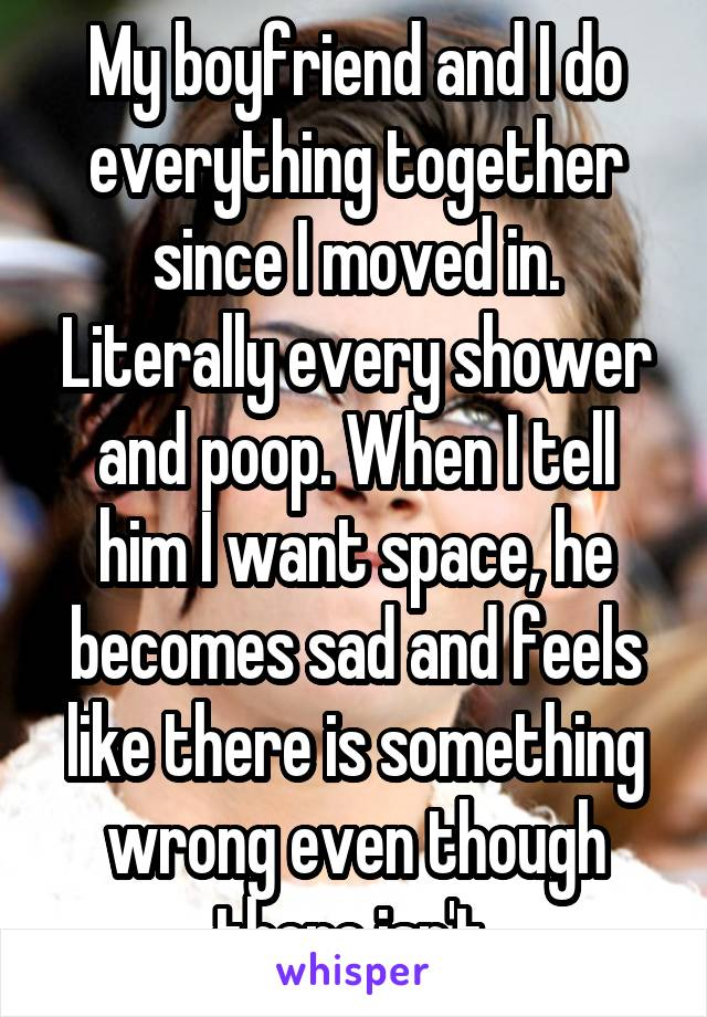 My boyfriend and I do everything together since I moved in. Literally every shower and poop. When I tell him I want space, he becomes sad and feels like there is something wrong even though there isn't.