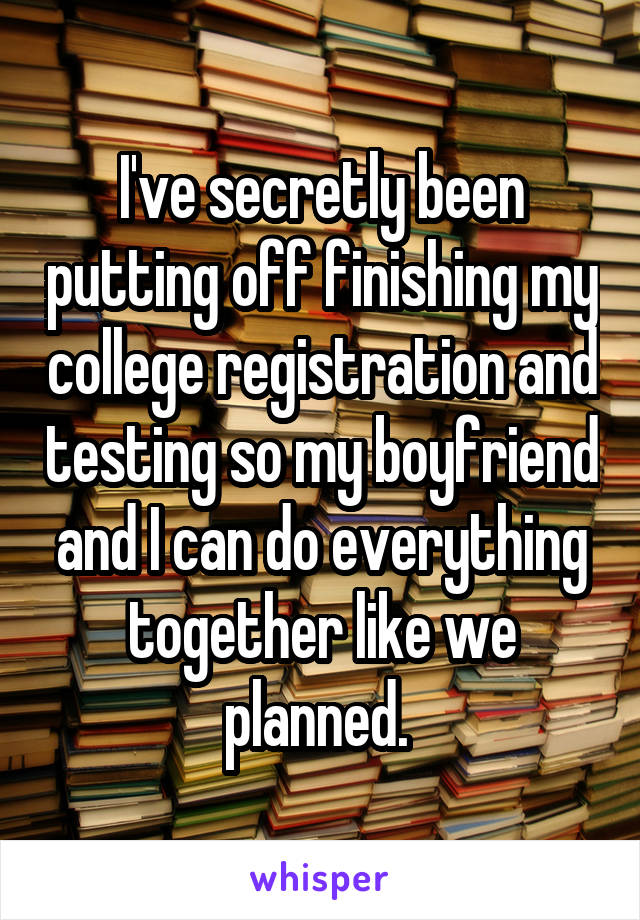I've secretly been putting off finishing my college registration and testing so my boyfriend and I can do everything together like we planned.