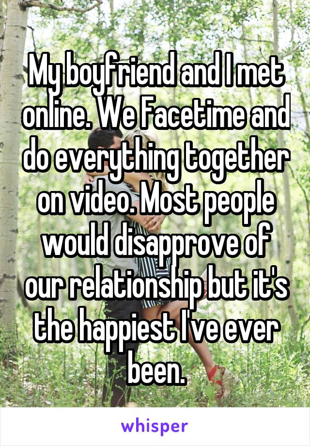 My boyfriend and I met online. We Facetime and do everything together on video. Most people would disapprove of our relationship but it's the happiest I've ever been.