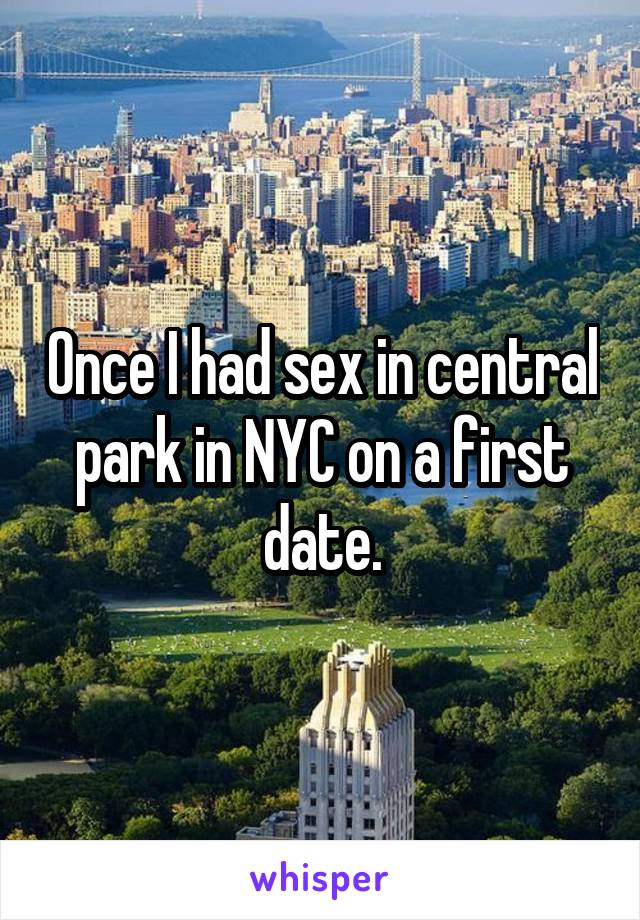 Once I had sex in central park in NYC on a first date.