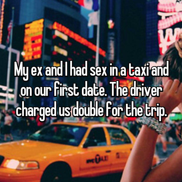 My ex and I had sex in a taxi and on our first date. The driver charged us double for the trip.