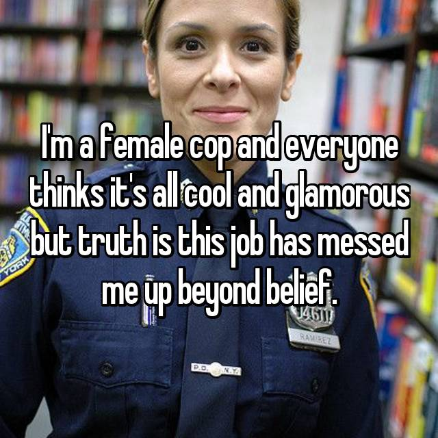 I'm a female cop and everyone thinks it's all cool and glamorous but truth is this job has messed me up beyond belief.