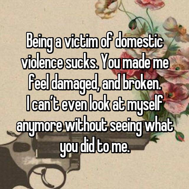 Being a victim of domestic violence sucks. You made me feel damaged, and broken. I can't even look at myself anymore without seeing what you did to me.