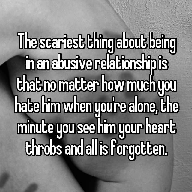 The scariest thing about being in an abusive relationship is that no matter how much you hate him when you're alone, the minute you see him your heart throbs and all is forgotten.