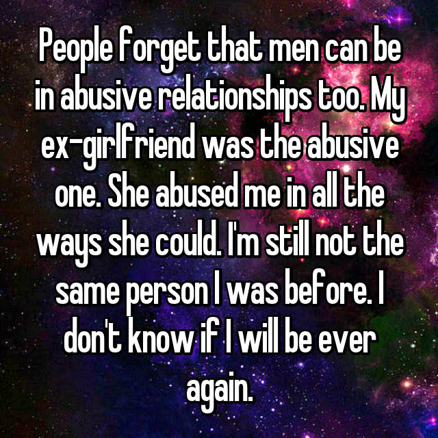 People forget that men can be in abusive relationships too. My ex-girlfriend was the abusive one. She abused me in all the ways she could. I'm still not the same person I was before. I don't know if I will be ever again.