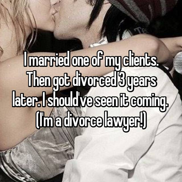I married one of my clients. Then got divorced 3 years later. I should've seen it coming.  (I'm a divorce lawyer!)
