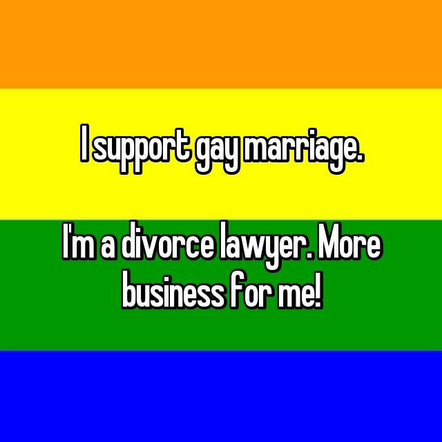 I support gay marriage.  I'm a divorce lawyer. More business for me!