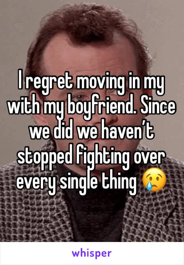 I regret moving in my with my boyfriend. Since we did we haven't stopped fighting over every single thing 😢