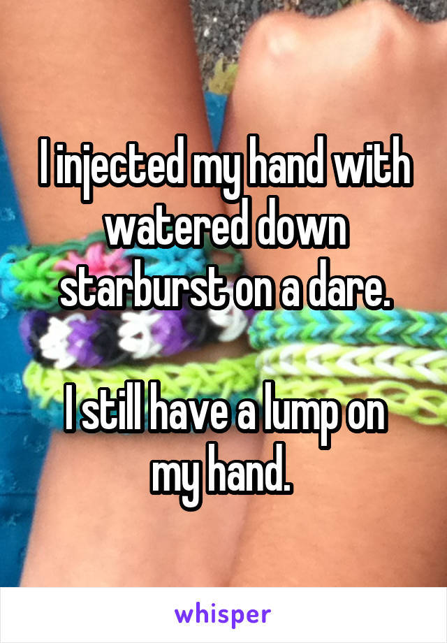 I injected my hand with watered down starburst on a dare.  I still have a lump on my hand.